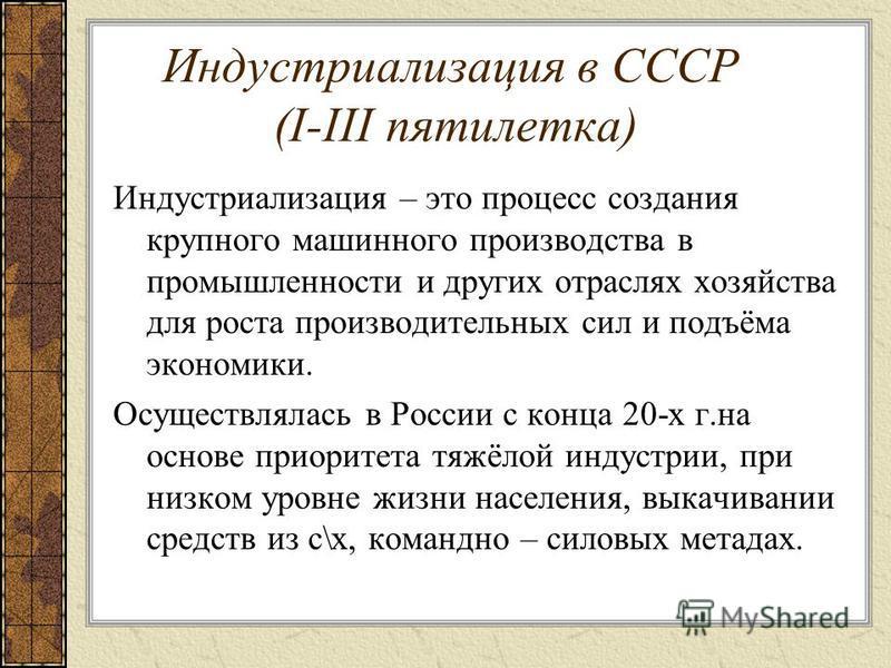 Индустриализация в СССР (I-III пятилетка) Индустриализация – это процесс создания крупного машинного производства в промышленности и других отраслях хозяйства для роста производительных сил и подъёма экономики. Осуществлялась в России с конца 20-х г.