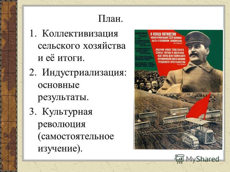 План. 1. Коллективизация сельского хозяйства и её итоги. 2. Индустриализация: основные результаты. 3. Культурная революция (самостоятельное изучение).