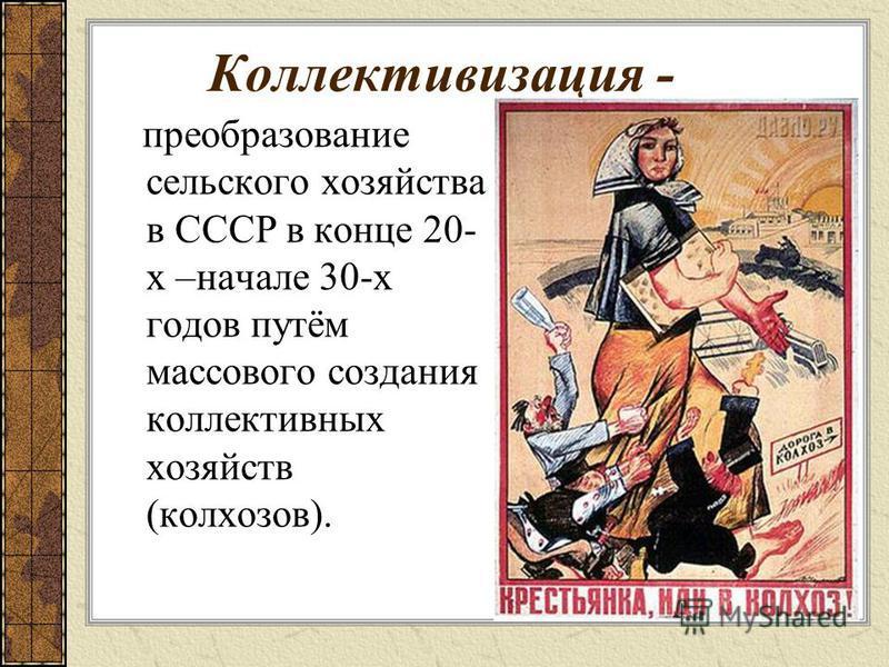 Коллективизация - преобразование сельского хозяйства в СССР в конце 20- х –начале 30-х годов путём массового создания коллективных хозяйств (колхозов).