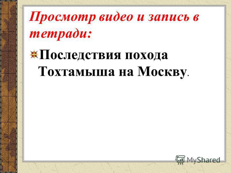 Просмотр видео и запись в тетради: Последствия похода Тохтамыша на Москву.