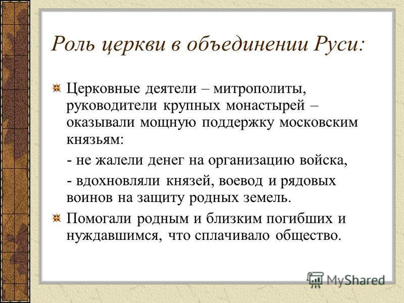 Роль церкви в объединении Руси: Церковные деятели – митрополиты, руководители крупных монастырей – оказывали мощную поддержку московским князьям: - не жалели денег на организацию войска, - вдохновляли князей, воевод и рядовых воинов на защиту родных