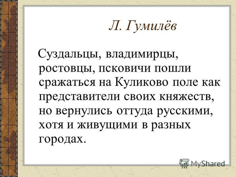 Л. Гумилёв Суздальцы, владимирцы, ростовцы, псковичи пошли сражаться на Куликово поле как представители своих княжеств, но вернулись оттуда русскими, хотя и живущими в разных городах.