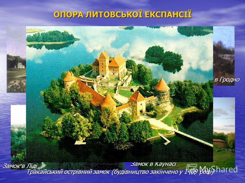 ОПОРА ЛИТОВСЬКОЇ ЕКСПАНСІЇ Замок в Вільно Замок в Гродно Замок в Ліді Замок в Каунасі Тракайський острівний замок (будівництво закінчено у 1409 році)