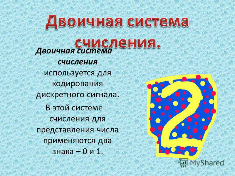 Двоичная система счисления используется для кодирования дискретного сигнала. В этой системе счисления для представления числа применяются два знака – 0 и 1.