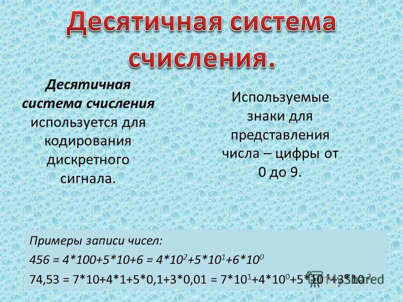 Десятичная система счисления используется для кодирования дискретного сигнала. Примеры записи чисел: 456 = 4*100+5*10+6 = 4*10 2 +5*10 1 +6*10 0 74,53 = 7*10+4*1+5*0,1+3*0,01 = 7*10 1 +4*10 0 +5*10 -1 +3*10 -2 Используемые знаки для представления чис
