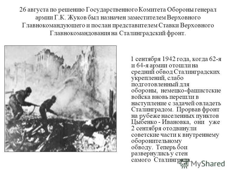 26 августа по решению Государственного Комитета Обороны генерал армии Г.К. Жуков был назначен заместителем Верховного Главнокомандующего и послан представителем Ставки Верховного Главнокомандования на Сталинградский фронт. 1 сентября 1942 года, когда