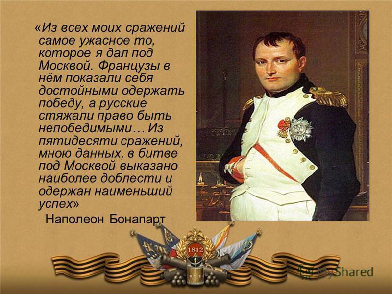 «Из всех моих сражений самое ужасное то, которое я дал под Москвой. Французы в нём показали себя достойными одержать победу, а русские стяжали право быть непобедимыми… Из пятидесяти сражений, мною данных, в битве под Москвой выказано наиболее доблест