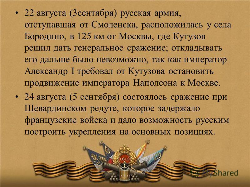 22 августа (3 сентября) русская армия, отступавшая от Смоленска, расположилась у села Бородино, в 125 км от Москвы, где Кутузов решил дать генеральное сражение; откладывать его дальше было невозможно, так как император Александр I требовал от Кутузов