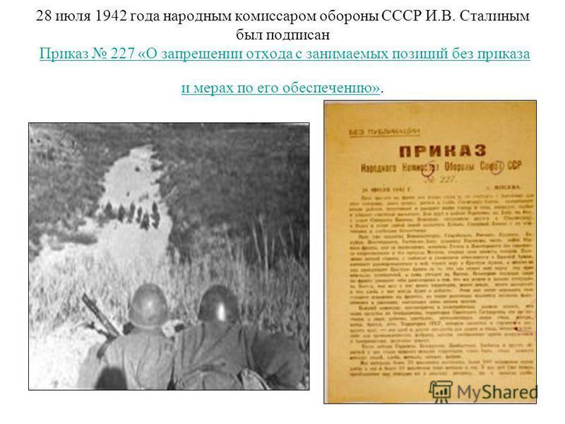 28 июля 1942 года народным комиссаром обороны СССР И.В. Сталиным был подписан Приказ 227 «О запрещении отхода с занимаемых позиций без приказа и мерах по его обеспечению».Приказ 227 «О запрещении отхода с занимаемых позиций без приказа и мерах по его