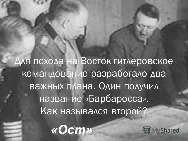 Для похода на Восток гитлеровское командование разработало два важных плана. Один получил название «Барбаросса». Как назывался второй? «Ост» «Ост»