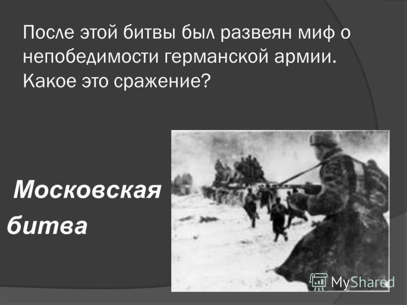 После этой битвы был развеян миф о непобедимости германской армии. Какое это сражение? Московская битва