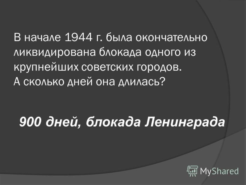 В начале 1944 г. была окончательно ликвидирована блокада одного из крупнейших советских городов. А сколько дней она длилась? 900 дней, блокада Ленинграда