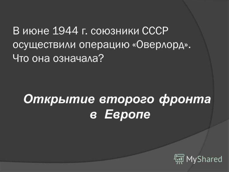 В июне 1944 г. союзники СССР осуществили операцию «Оверлорд». Что она означала? Открытие второго фронта в Европе