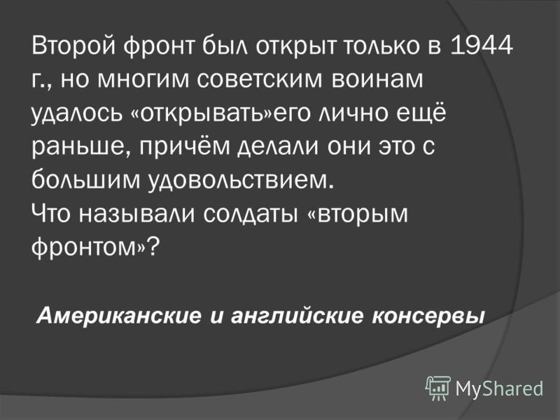 Второй фронт был открыт только в 1944 г., но многим советским воинам удалось «открывать»его лично ещё раньше, причём делали они это с большим удовольствием. Что называли солдаты «вторым фронтом»? Американские и английские консервы