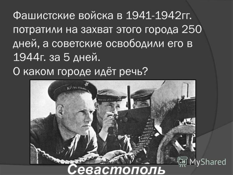 Фашистские войска в 1941-1942 гг. потратили на захват этого города 250 дней, а советские освободили его в 1944 г. за 5 дней. О каком городе идёт речь? Севастополь