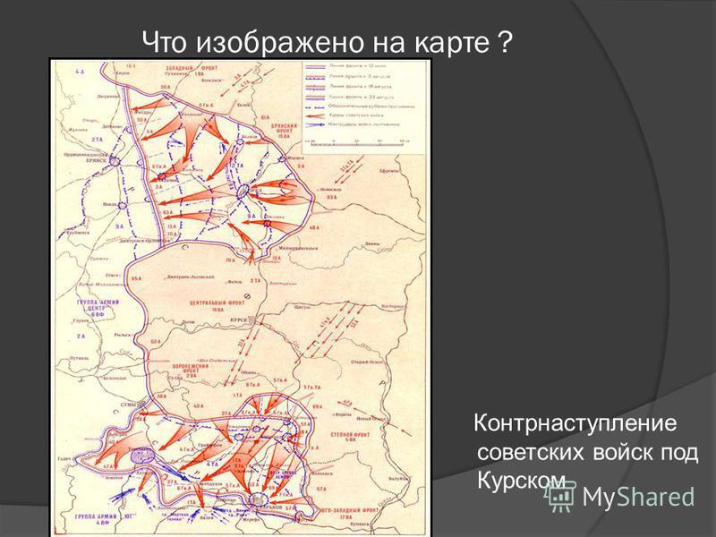 Что изображено на карте ? Контрнаступление советских войск под Курском