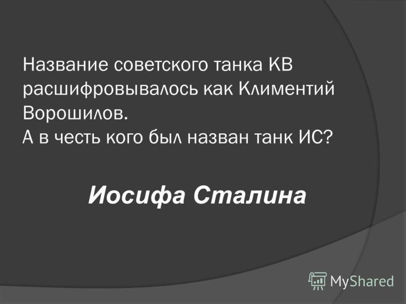 Название советского танка КВ расшифровывалось как Климентий Ворошилов. А в честь кого был назван танк ИС? Иосифа Сталина