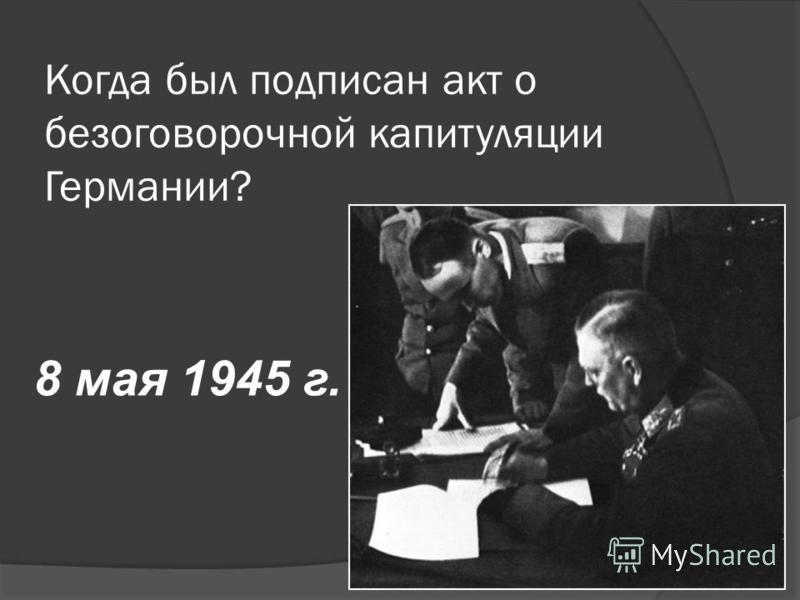 Когда был подписан акт о безоговорочной капитуляции Германии? 8 мая 1945 г.