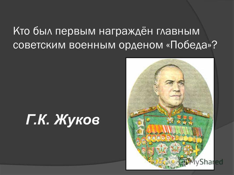 Кто был первым награждён главным советским военным орденом «Победа»? Г.К. Жуков