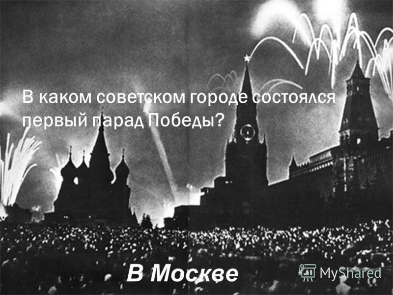В каком советском городе состоялся первый парад Победы? В Москве