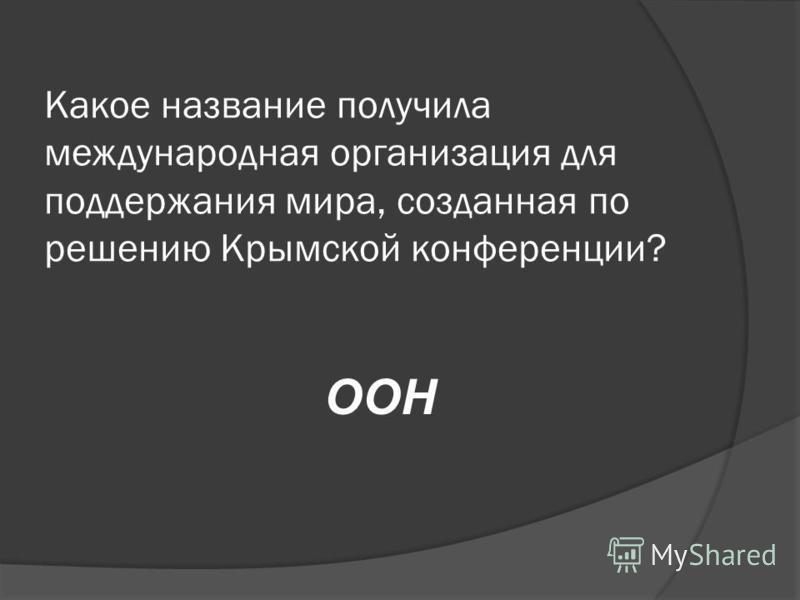 Какое название получила международная организация для поддержания мира, созданная по решению Крымской конференции? ООН