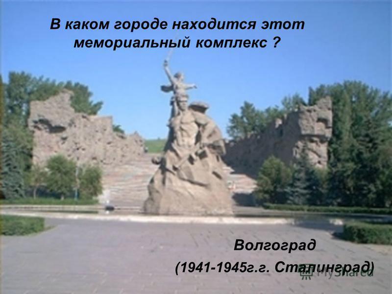 В каком городе находится этот мемориальный комплекс ? Волгоград (1941-1945 г.г. Сталинград )