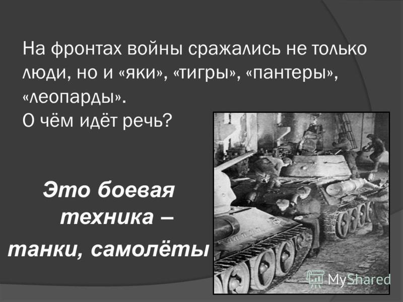 На фронтах войны сражались не только люди, но и «яки», «тигры», «пантеры», «леопарды». О чём идёт речь? Это боевая техника – танки, самолёты
