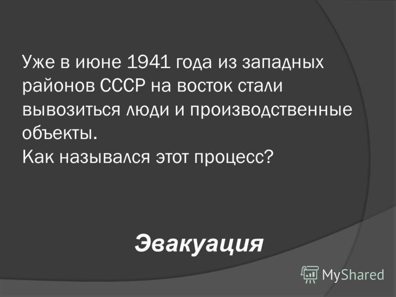Уже в июне 1941 года из западных районов СССР на восток стали вывозиться люди и производственные объекты. Как назывался этот процесс? Эвакуация