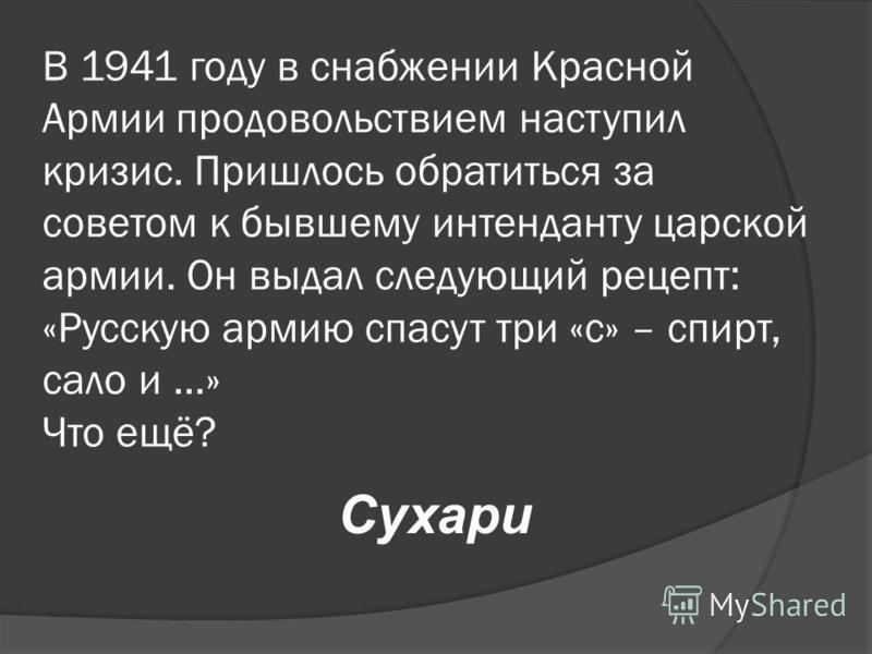 В 1941 году в снабжении Красной Армии продовольствием наступил кризис. Пришлось обратиться за советом к бывшему интенданту царской армии. Он выдал следующий рецепт: «Русскую армию спасут три «с» – спирт, сало и …» Что ещё? Сухари