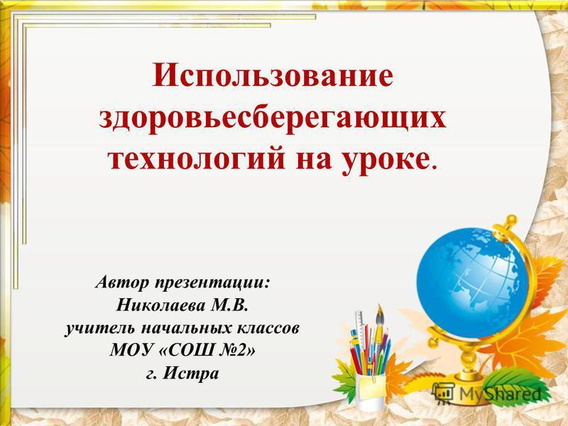 Использование здоровьесберегающих технологий на уроке. Автор презентации: Николаева М.В. учитель начальных классов МОУ «СОШ 2» г. Истра