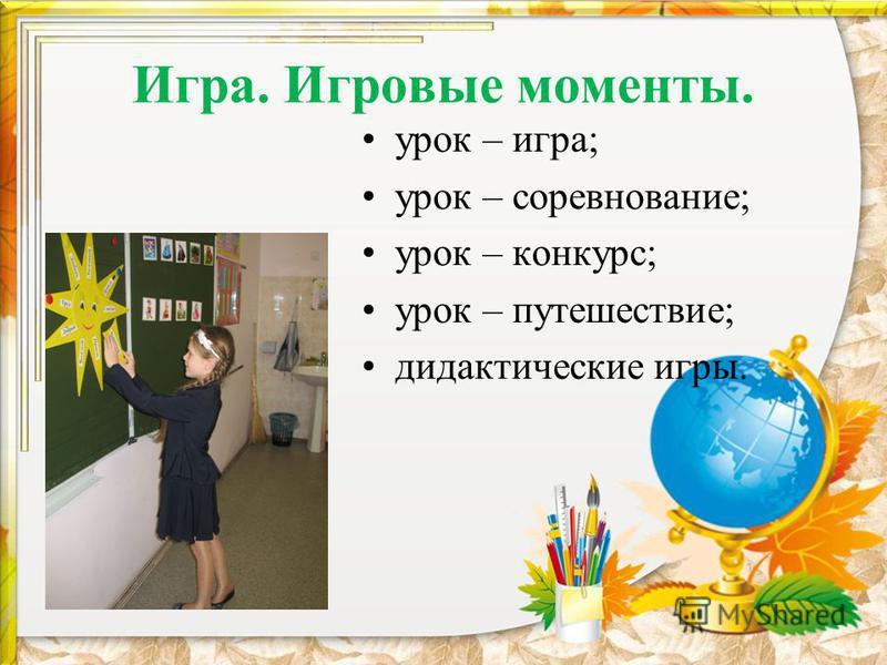 Игра. Игровые моменты. урок – игра; урок – соревнование; урок – конкурс; урок – путешествие; дидактические игры.