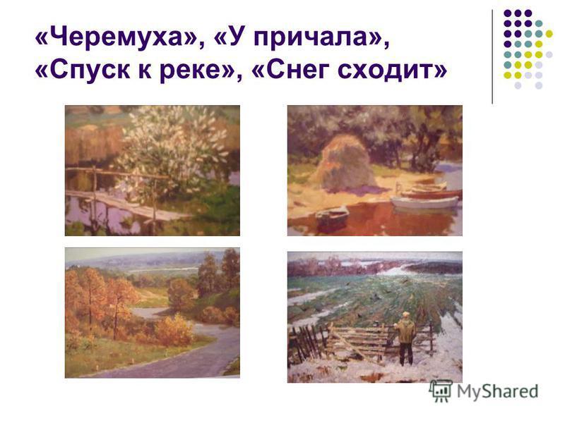 «Черемуха», «У причала», «Спуск к реке», «Снег сходит»