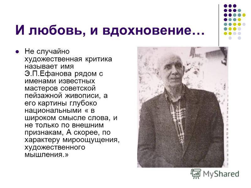 И любовь, и вдохновение… Не случайно художественная критика называет имя Э.П.Ефанова рядом с именами известных мастеров советской пейзажной живописи, а его картины глубоко национальными « в широком смысле слова, и не только по внешним признакам, А ск