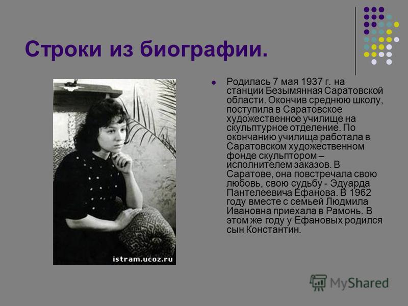 Строки из биографии. Родилась 7 мая 1937 г. на станции Безымянная Саратовской области. Окончив среднюю школу, поступила в Саратовское художественное училище на скульптурное отделение. По окончанию училища работала в Саратовском художественном фонде с