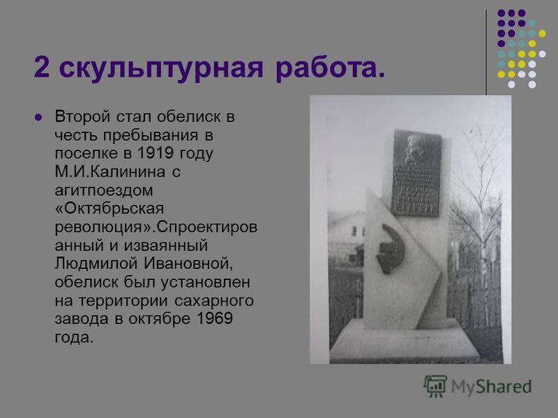 2 скульптурная работа. Второй стал обелиск в честь пребывания в поселке в 1919 году М.И.Калинина с агитпоездом «Октябрьская революция».Спроектиров анный и изваянный Людмилой Ивановной, обелиск был установлен на территории сахарного завода в октябре 1