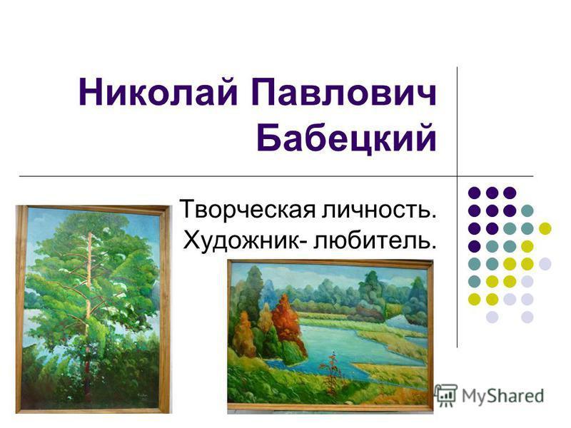 Николай Павлович Бабецкий Творческая личность. Художник- любитель.