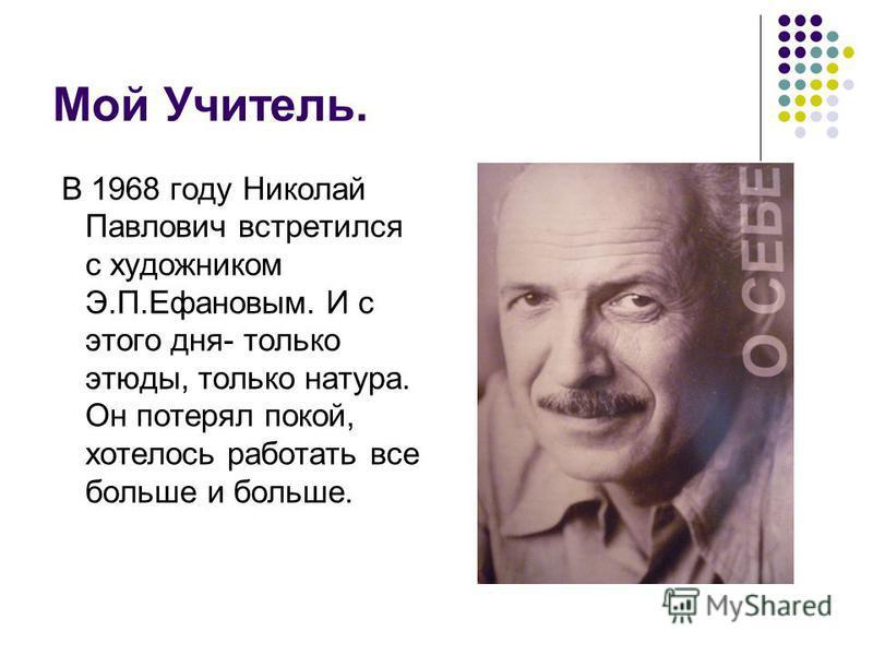 Мой Учитель. В 1968 году Николай Павлович встретился с художником Э.П.Ефановым. И с этого дня- только этюды, только натура. Он потерял покой, хотелось работать все больше и больше.