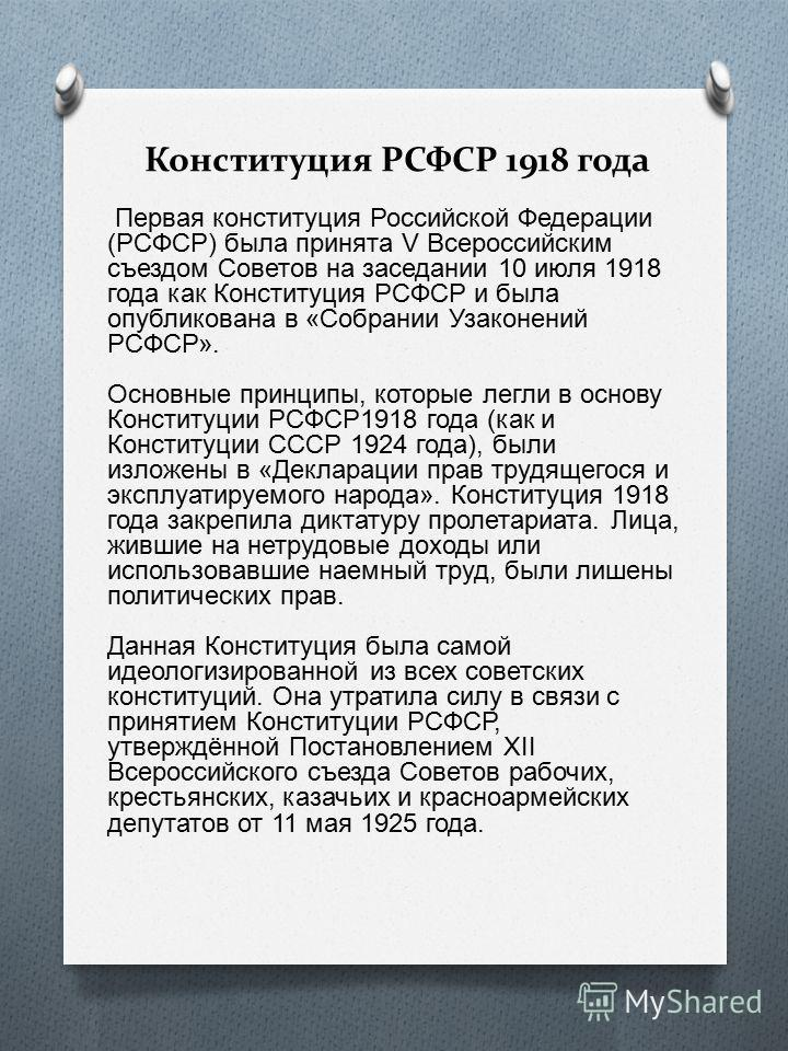 Конституция РСФСР 1918 года Первая конституция Российской Федерации (РСФСР) была принята V Всероссийским съездом Советов на заседании 10 июля 1918 года как Конституция РСФСР и была опубликована в «Собрании Узаконений РСФСР». Основные принципы, которы