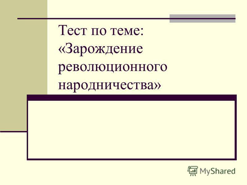 Тест по теме: «Зарождение революционного народничества»