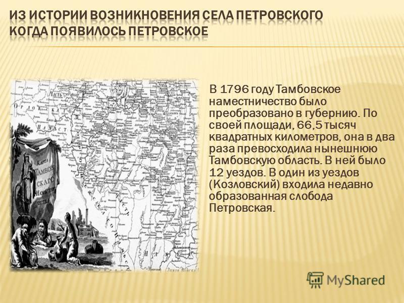 В 1796 году Тамбовское наместничество было преобразовано в губернию. По своей площади, 66,5 тысяч квадратных километров, она в два раза превосходила нынешнюю Тамбовскую область. В ней было 12 уездов. В один из уездов (Козловский) входила недавно обра