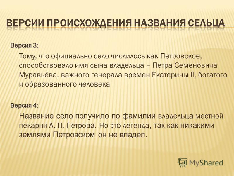 Версия 3: Тому, что официально село числилось как Петровское, способствовало имя сына владельца – Петра Семеновича Муравьёва, важного генерала времен Екатерины II, богатого и образованного человека Версия 4: Название село получило по фамилии владельц