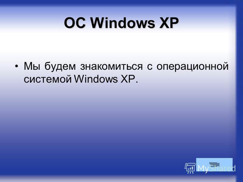 ОС Windows XP Мы будем знакомиться с операционной системой Windows XP.