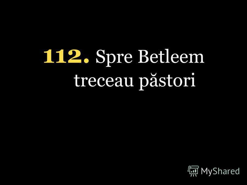 112. Spre Betleem treceau păstori