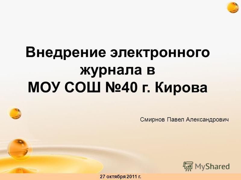 http://freeppt.ru Внедрение электронного журнала в МОУ СОШ 40 г. Кирова 27 октября 2011 г. Смирнов Павел Александрович