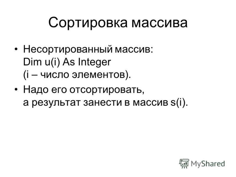 Сортировка массива Несортированный массив: Dim u(i) As Integer (i – число элементов). Надо его отсортировать, а результат занести в массив s(i).