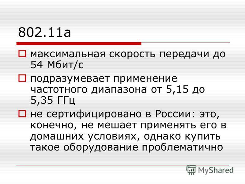802.11a максимальная скорость передачи до 54 Мбит/с подразумевает применение частотного диапазона от 5,15 до 5,35 ГГц не сертифицировано в России: это, конечно, не мешает применять его в домашних условиях, однако купить такое оборудование проблематич