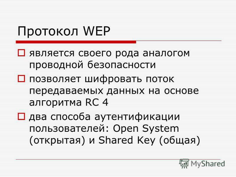 Протокол WEP является своего рода аналогом проводной безопасности позволяет шифровать поток передаваемых данных на основе алгоритма RC 4 два способа аутентификации пользователей: Open System (открытая) и Shared Key (общая)