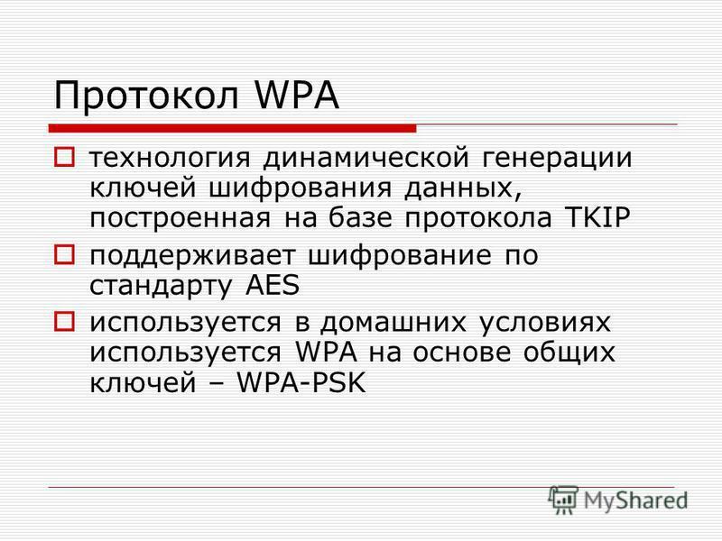 Протокол WPA технология динамической генерации ключей шифрования данных, построенная на базе протокола TKIP поддерживает шифрование по стандарту AES используется в домашних условиях используется WPA на основе общих ключей – WPA-PSK
