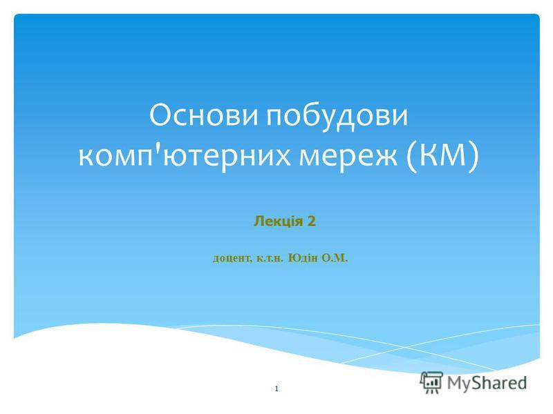 Основи побудови комп'ютерних мереж (КМ) 1 доцент, к.т.н. Юдін О.М. Лекція 2