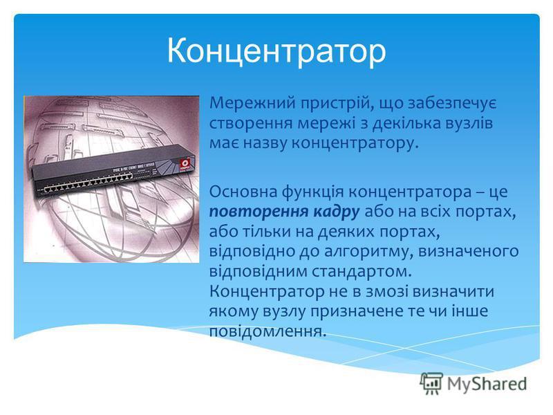 Концентратор Мережний пристрій, що забезпечує створення мережі з декілька вузлів має назву концентратору. Основна функція концентратора – це повторення кадру або на всіх портах, або тільки на деяких портах, відповідно до алгоритму, визначеного відпов